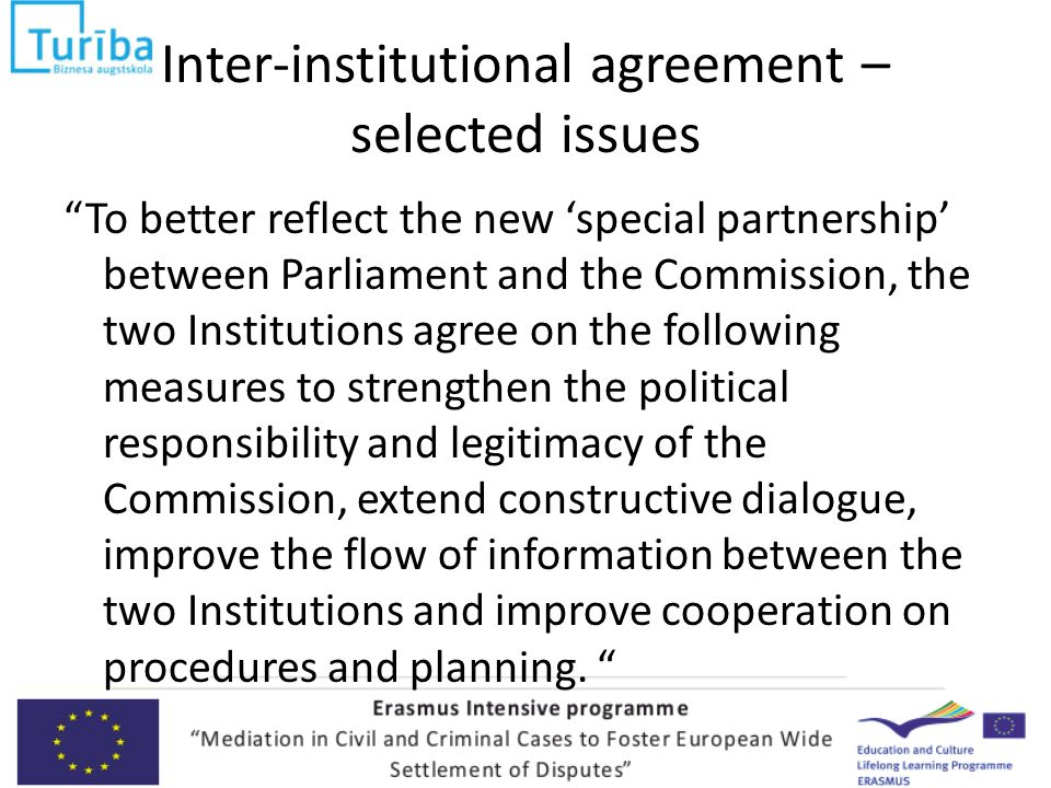Inter-institutional agreement – selected issues To better reflect the new 'special partnership' between Parliament and the Commission, the two Institutions agree on the following measures to strengthen the political responsibility and legitimacy of the Commission, extend constructive dialogue, improve the flow of information between the two Institutions and improve cooperation on procedures and planning.