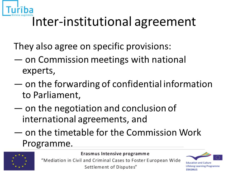 Inter-institutional agreement They also agree on specific provisions: — on Commission meetings with national experts, — on the forwarding of confidential information to Parliament, — on the negotiation and conclusion of international agreements, and — on the timetable for the Commission Work Programme.