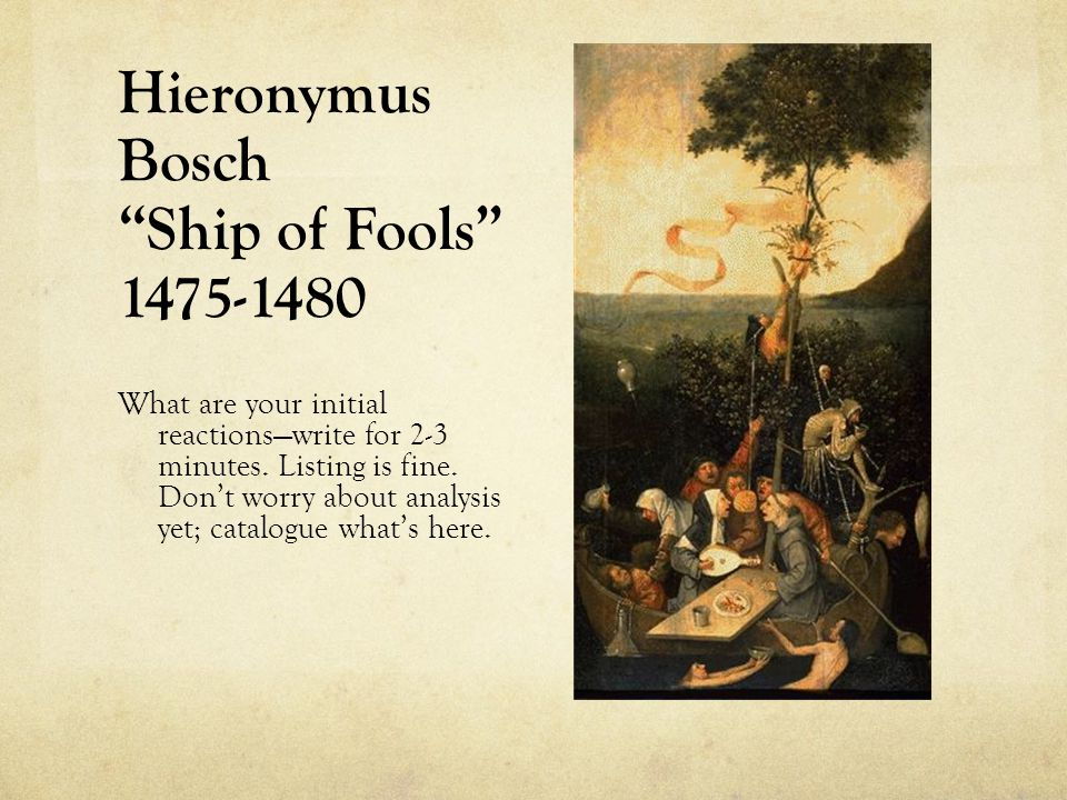Hieronymus Bosch Ship of Fools 1475-1480 What are your initial reactions—write for 2-3 minutes.
