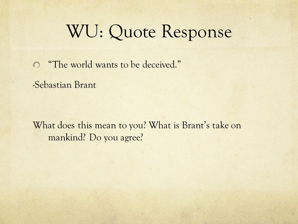 WU: Quote Response The world wants to be deceived. -Sebastian Brant What does this mean to you.