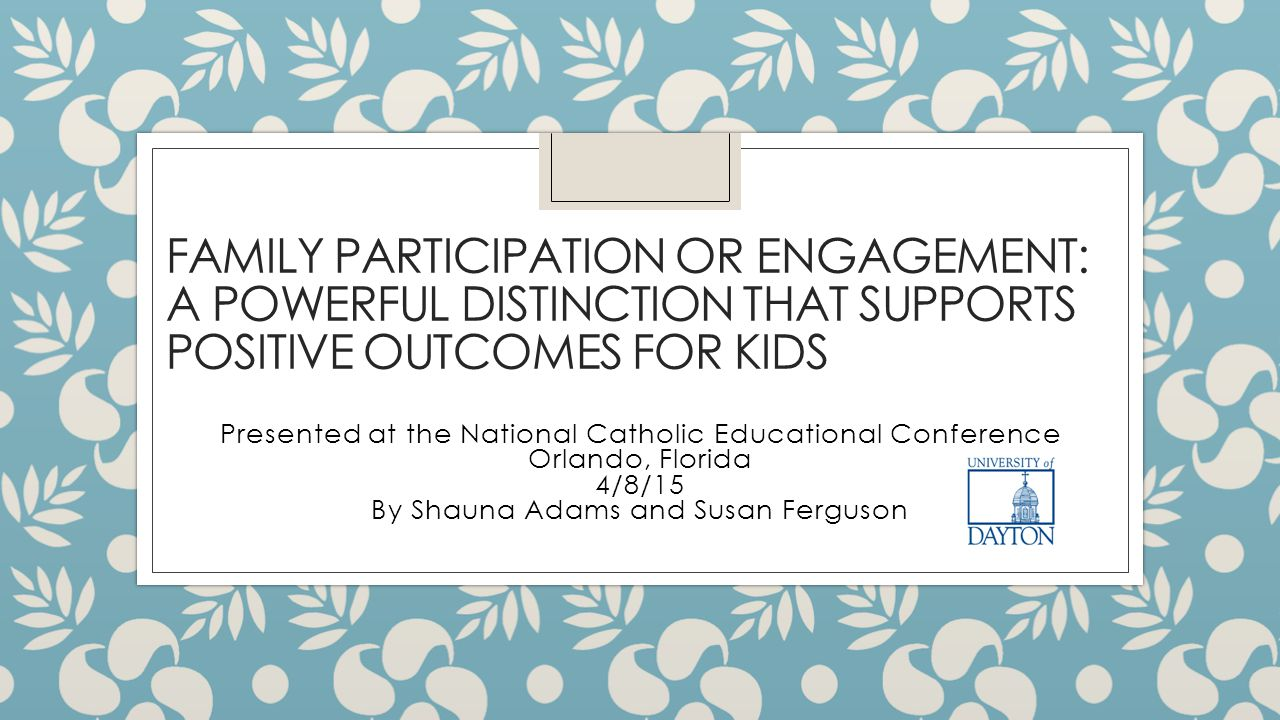 FAMILY PARTICIPATION OR ENGAGEMENT: A POWERFUL DISTINCTION THAT SUPPORTS POSITIVE OUTCOMES FOR KIDS Presented at the National Catholic Educational Con