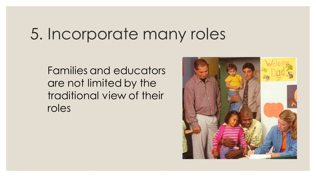 5. Incorporate many roles Families and educators are not limited by the traditional view of their roles