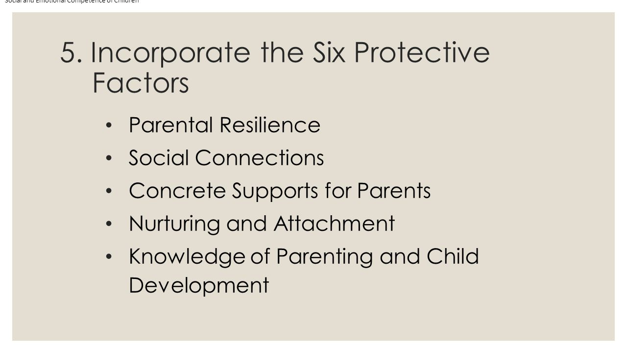 5. Incorporate the Six Protective Factors Social and Emotional Competence of Children Parental Resilience Social Connections Concrete Supports for Par