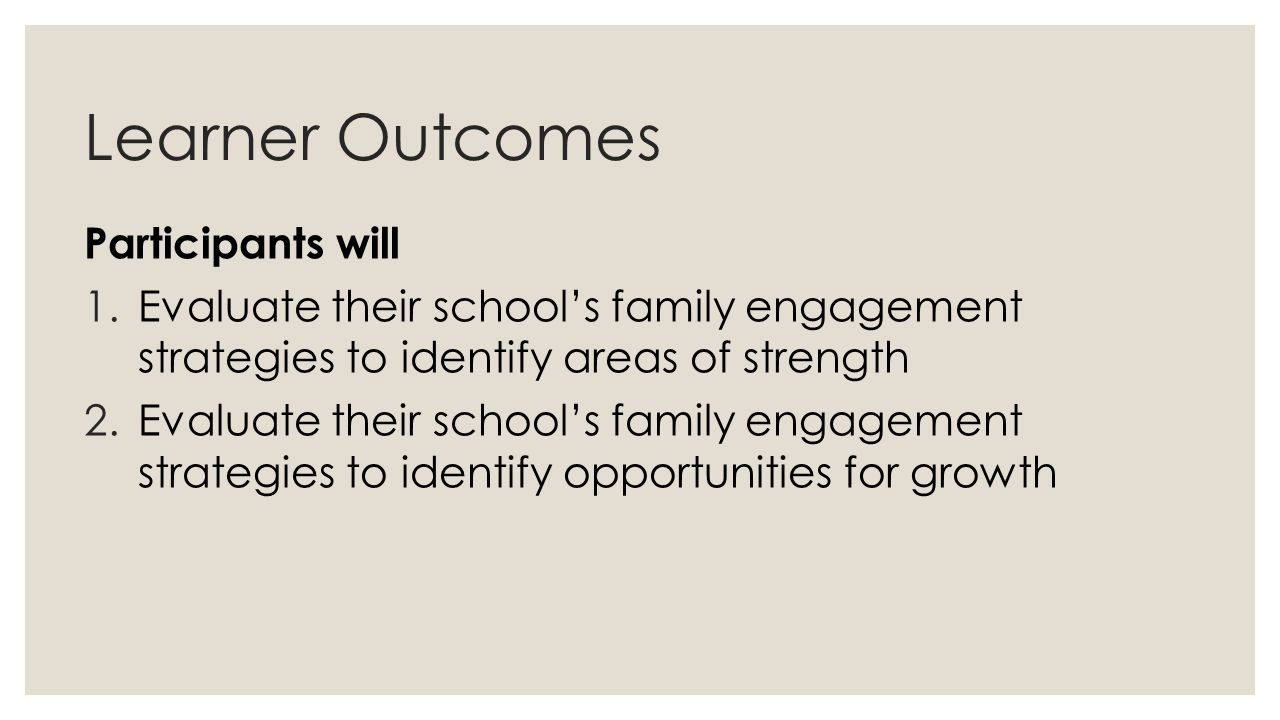 Learner Outcomes Participants will 1.Evaluate their school's family engagement strategies to identify areas of strength 2.Evaluate their school's fami