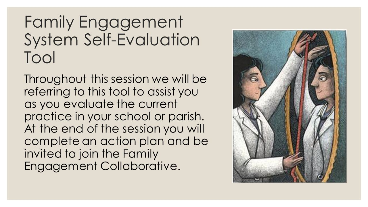 Family Engagement System Self-Evaluation Tool Throughout this session we will be referring to this tool to assist you as you evaluate the current prac
