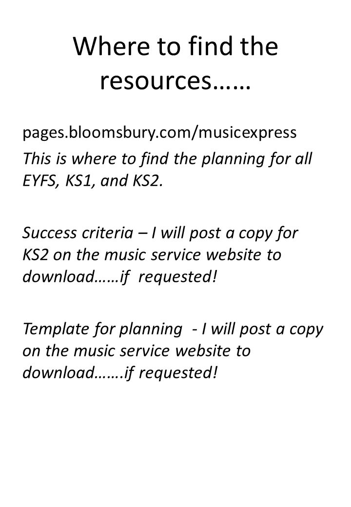 Where to find the resources…… pages.bloomsbury.com/musicexpress This is where to find the planning for all EYFS, KS1, and KS2.