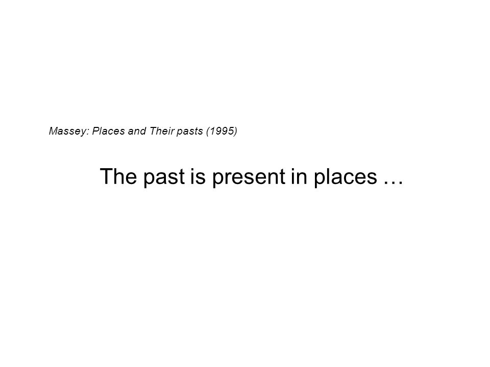 Massey: Places and Their pasts (1995) The past is present in places …