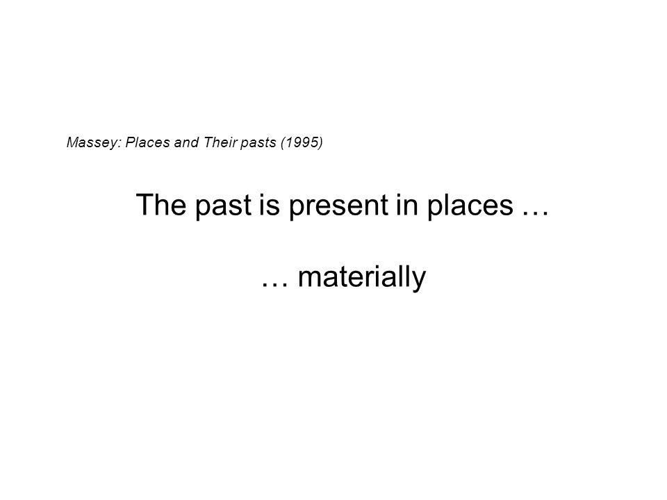 Massey: Places and Their pasts (1995) The past is present in places … … materially