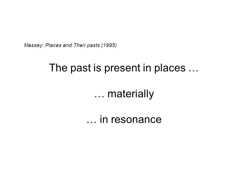 Massey: Places and Their pasts (1995) The past is present in places … … materially … in resonance … in unembodied memories and conscious and unconscious constructions of the histories of the place