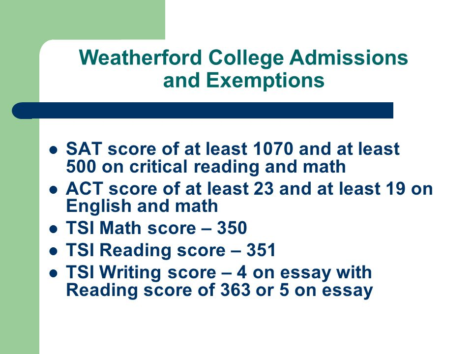 Weatherford College Admissions and Exemptions SAT score of at least 1070 and at least 500 on critical reading and math ACT score of at least 23 and at least 19 on English and math TSI Math score – 350 TSI Reading score – 351 TSI Writing score – 4 on essay with Reading score of 363 or 5 on essay