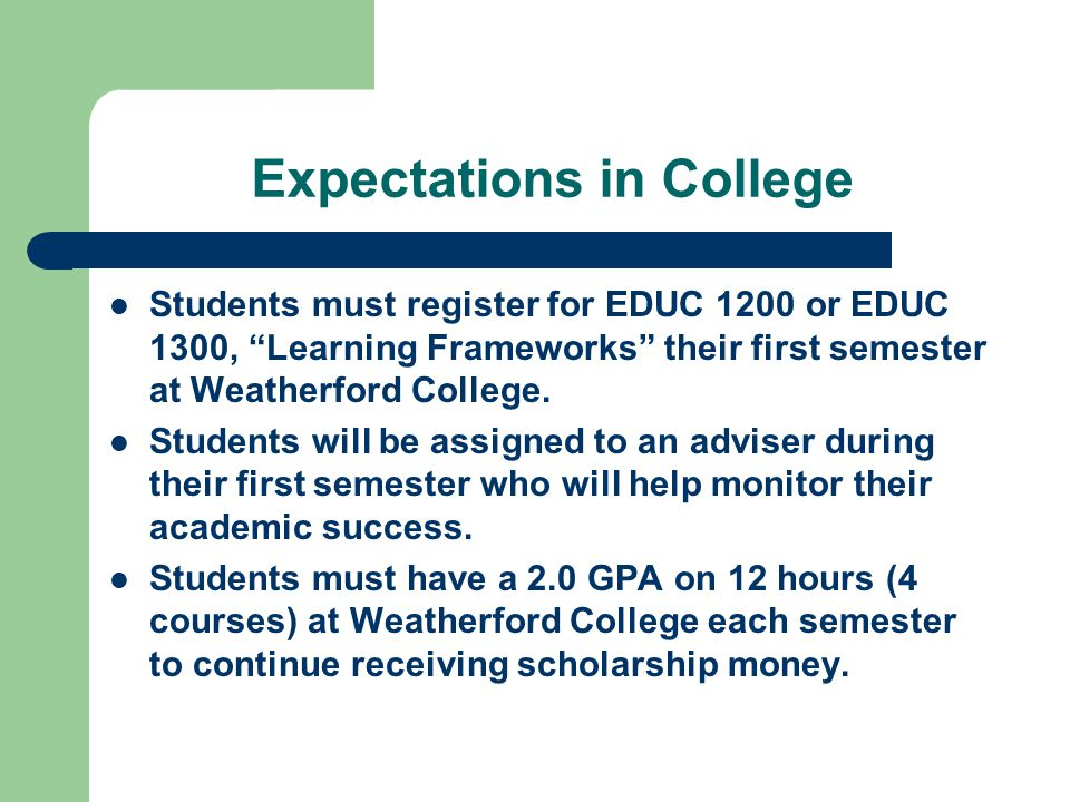 Expectations in College Students must register for EDUC 1200 or EDUC 1300, Learning Frameworks their first semester at Weatherford College.