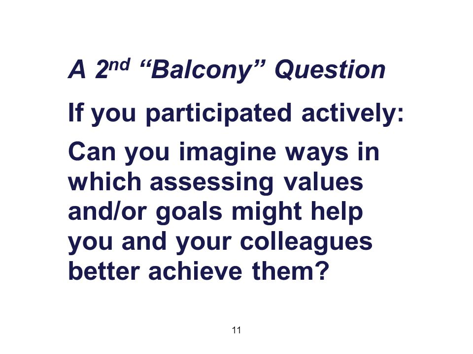 11 A 2 nd Balcony Question If you participated actively: Can you imagine ways in which assessing values and/or goals might help you and your colleagues better achieve them
