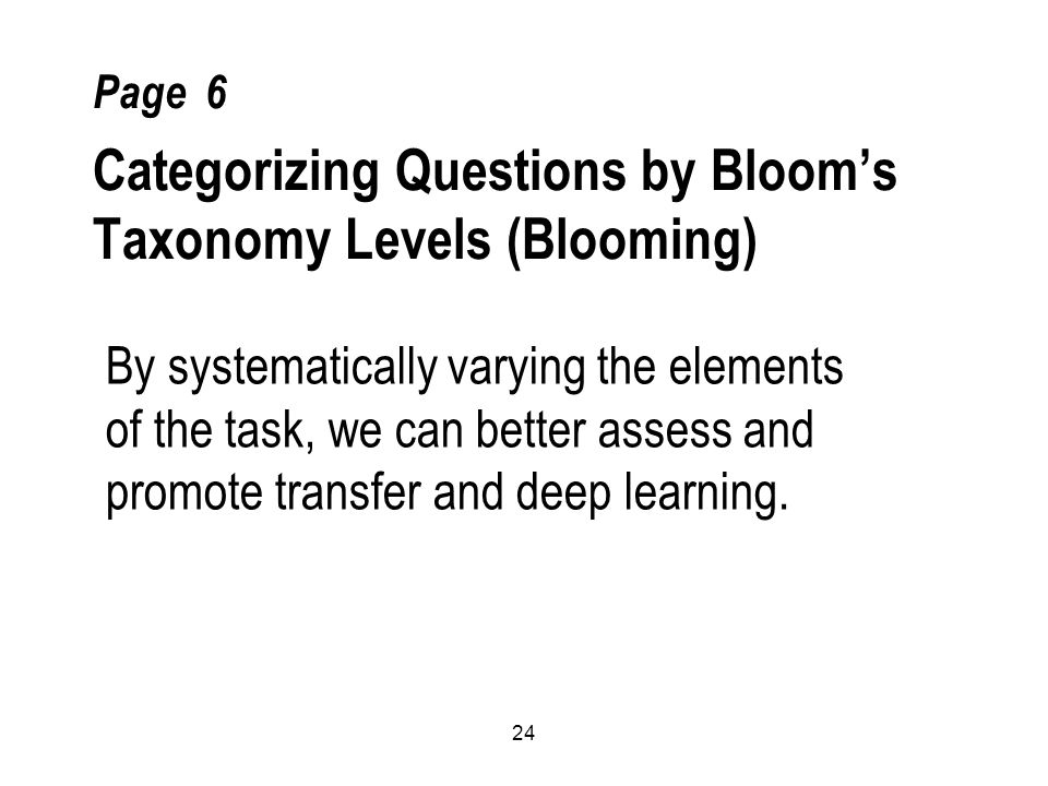24 Page 6 Categorizing Questions by Bloom's Taxonomy Levels (Blooming) By systematically varying the elements of the task, we can better assess and promote transfer and deep learning.