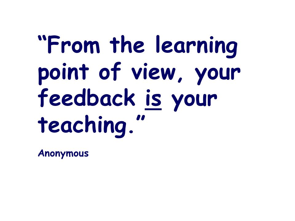 From the learning point of view, your feedback is your teaching. Anonymous