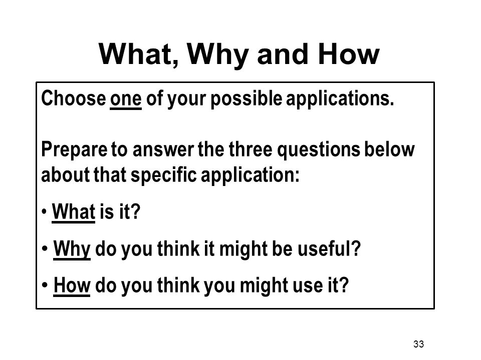 33 What, Why and How Choose one of your possible applications.