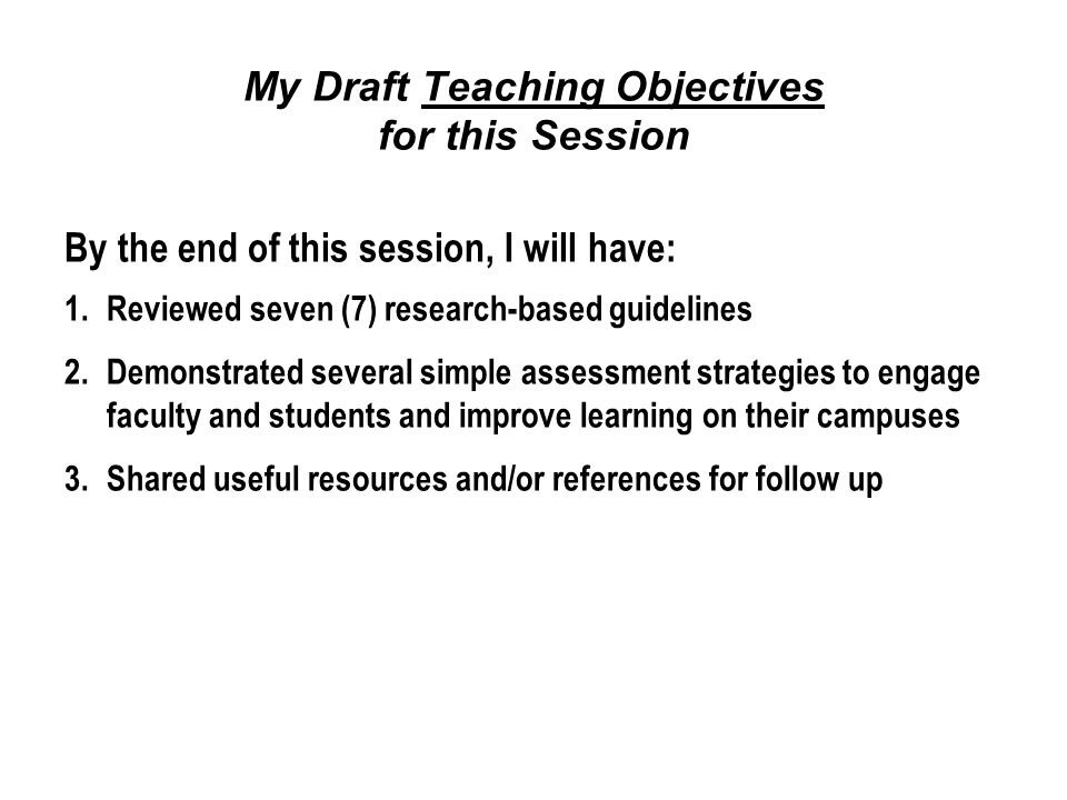 My Draft Teaching Objectives for this Session By the end of this session, I will have: 1.Reviewed seven (7) research-based guidelines 2.Demonstrated several simple assessment strategies to engage faculty and students and improve learning on their campuses 3.Shared useful resources and/or references for follow up