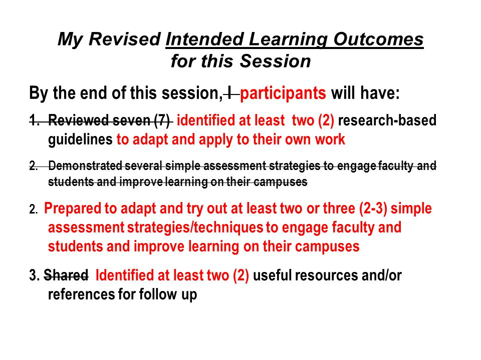 My Revised Intended Learning Outcomes for this Session By the end of this session, I participants will have: 1.Reviewed seven (7) identified at least two (2) research-based guidelines to adapt and apply to their own work 2.Demonstrated several simple assessment strategies to engage faculty and students and improve learning on their campuses 2.