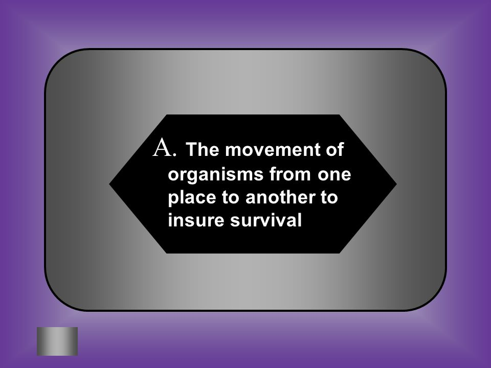 A:B: The movement of organisms from one place to another to insure survival Organisms remaining in one location as a means of insuring survival #9 Wha