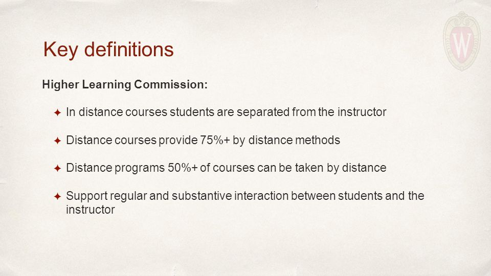 Higher Learning Commission: ✦ In distance courses students are separated from the instructor ✦ Distance courses provide 75%+ by distance methods ✦ Distance programs 50%+ of courses can be taken by distance ✦ Support regular and substantive interaction between students and the instructor Key definitions