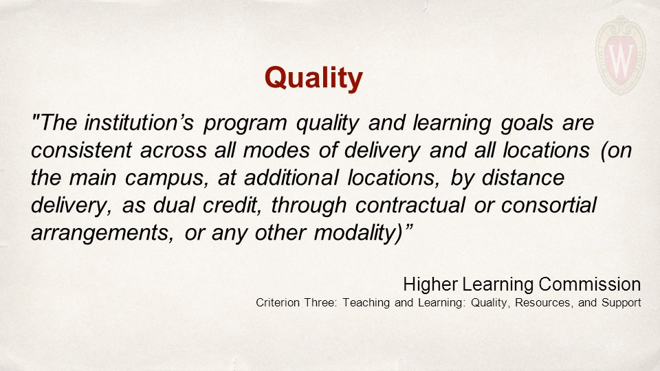Quality The institution's program quality and learning goals are consistent across all modes of delivery and all locations (on the main campus, at additional locations, by distance delivery, as dual credit, through contractual or consortial arrangements, or any other modality) Higher Learning Commission Criterion Three: Teaching and Learning: Quality, Resources, and Support