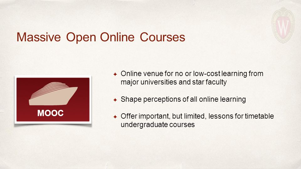 ✦ Online venue for no or low-cost learning from major universities and star faculty ✦ Shape perceptions of all online learning ✦ Offer important, but limited, lessons for timetable undergraduate courses Massive Open Online Courses MOOC