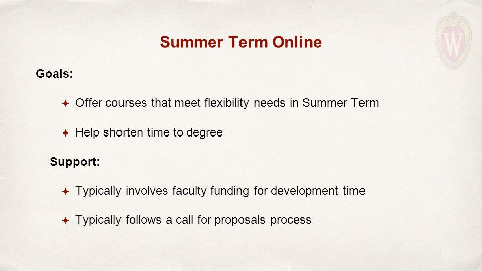 Summer Term Online Goals: ✦ Offer courses that meet flexibility needs in Summer Term ✦ Help shorten time to degree Support: ✦ Typically involves faculty funding for development time ✦ Typically follows a call for proposals process