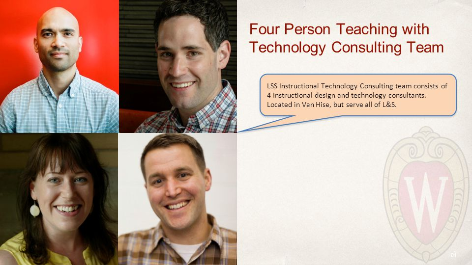01 Four Person Teaching with Technology Consulting Team LSS Instructional Technology Consulting team consists of 4 Instructional design and technology consultants.
