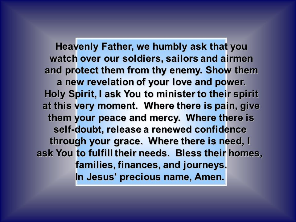 Heavenly Father, we humbly ask that you watch over our soldiers, sailors and airmen and protect them from thy enemy.