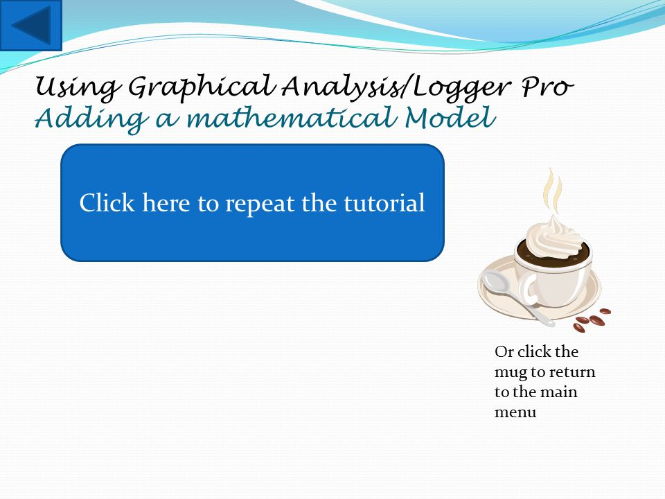 Using Graphical Analysis/Logger Pro Adding a mathematical Model Click here to repeat the tutorial Or click the mug to return to the main menu