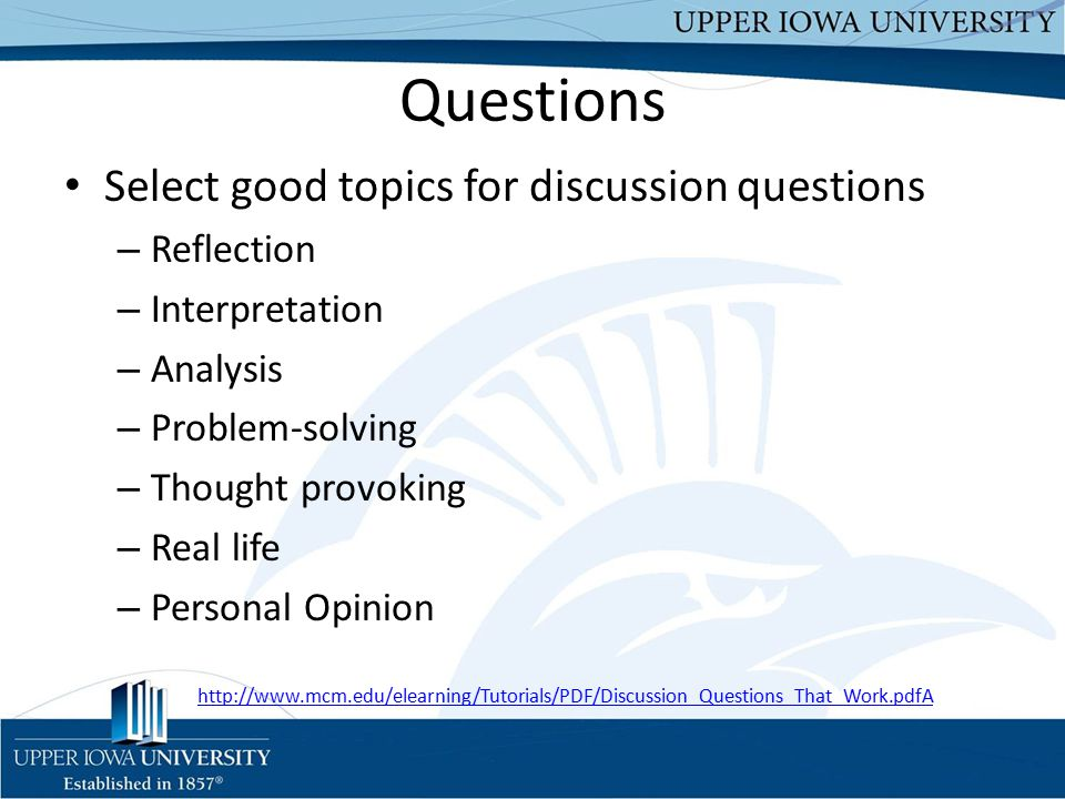 Questions Select good topics for discussion questions – Reflection – Interpretation – Analysis – Problem-solving – Thought provoking – Real life – Personal Opinion http://www.mcm.edu/elearning/Tutorials/PDF/Discussion_Questions_That_Work.pdfA