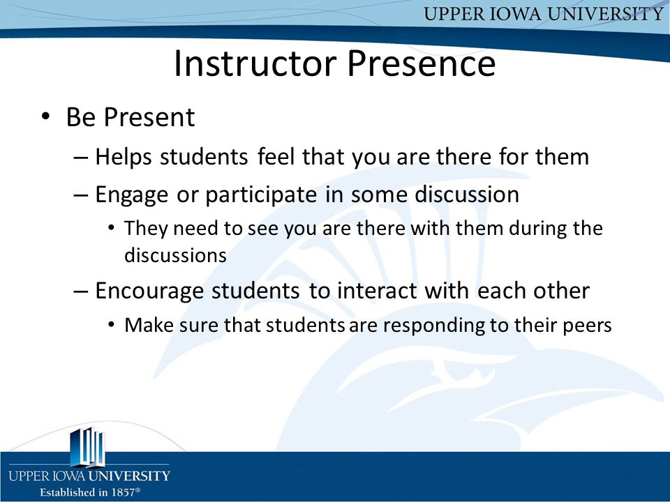 Instructor Presence Be Present – Helps students feel that you are there for them – Engage or participate in some discussion They need to see you are there with them during the discussions – Encourage students to interact with each other Make sure that students are responding to their peers