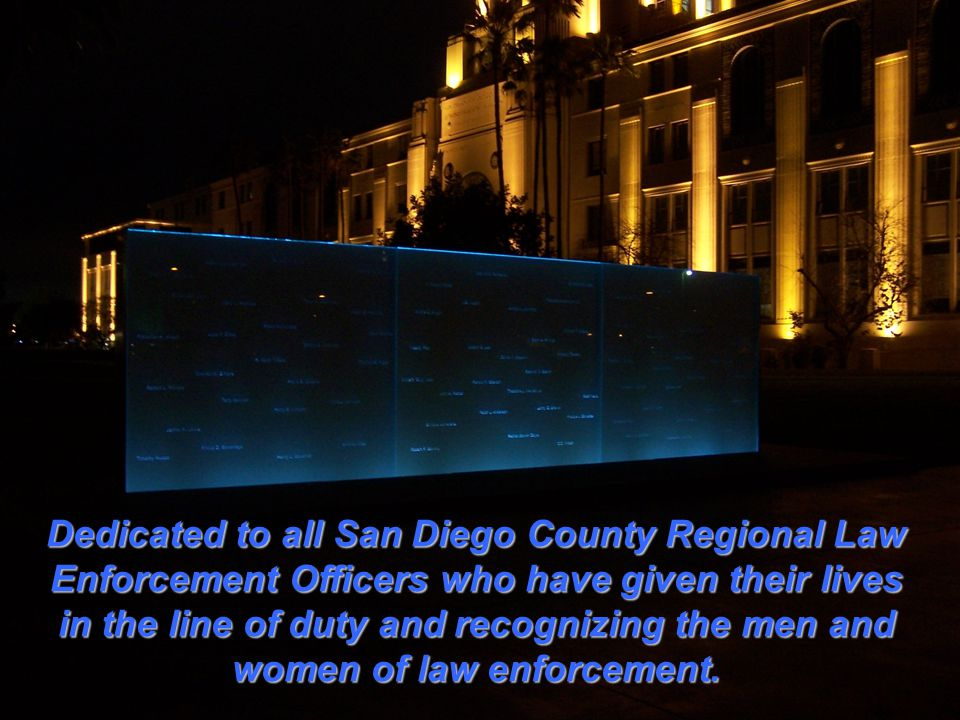 Dedicated to all San Diego County Regional Law Enforcement Officers who have given their lives in the line of duty and recognizing the men and women of law enforcement.