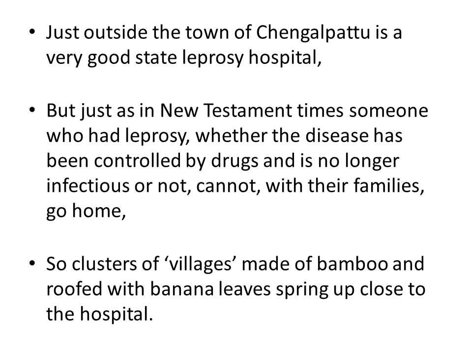 Just outside the town of Chengalpattu is a very good state leprosy hospital, But just as in New Testament times someone who had leprosy, whether the disease has been controlled by drugs and is no longer infectious or not, cannot, with their families, go home, So clusters of 'villages' made of bamboo and roofed with banana leaves spring up close to the hospital.