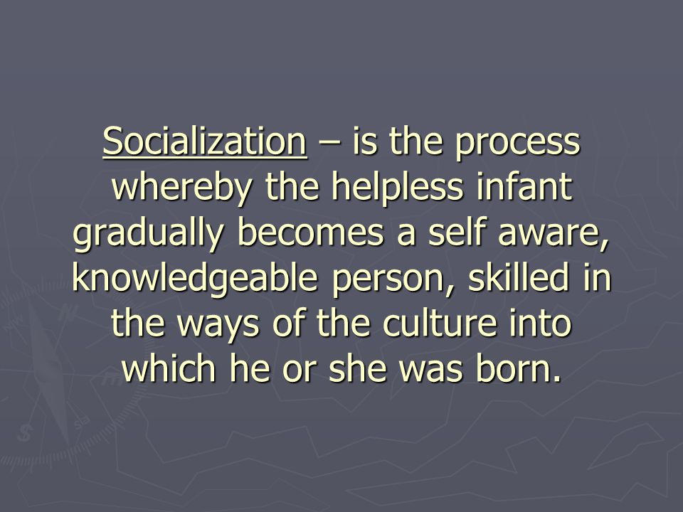 Socialization – is the process whereby the helpless infant gradually becomes a self aware, knowledgeable person, skilled in the ways of the culture into which he or she was born.