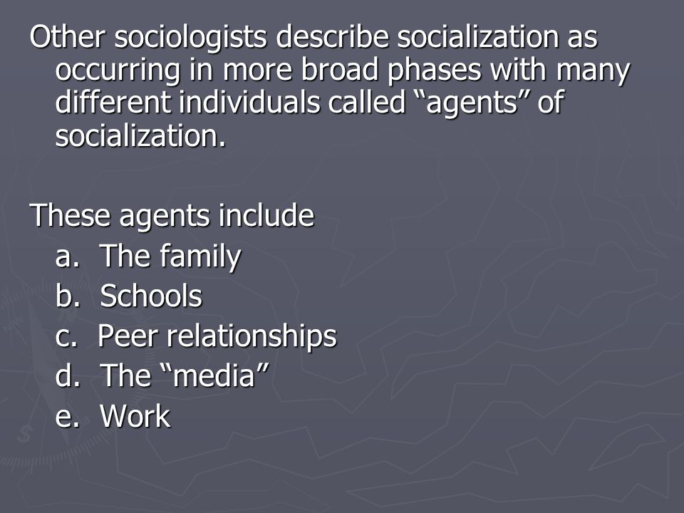 Other sociologists describe socialization as occurring in more broad phases with many different individuals called agents of socialization.