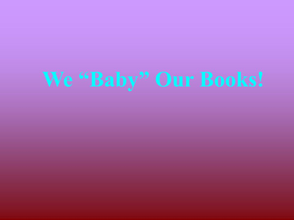 Books are just as helpless as a little baby! So we need to be careful and loving with them.