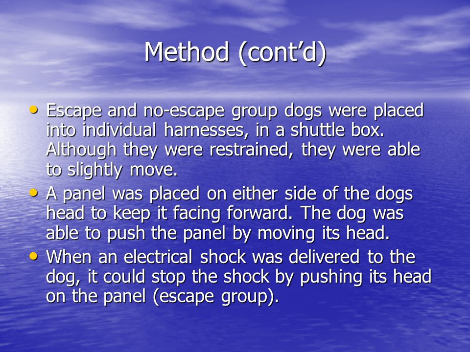 Method (cont'd) Escape and no-escape group dogs were placed into individual harnesses, in a shuttle box. Although they were restrained, they were able