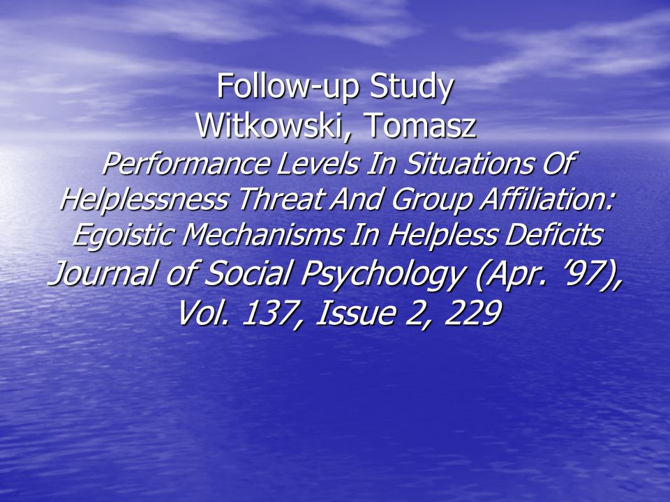 Follow-up Study Witkowski, Tomasz Performance Levels In Situations Of Helplessness Threat And Group Affiliation: Egoistic Mechanisms In Helpless Defic
