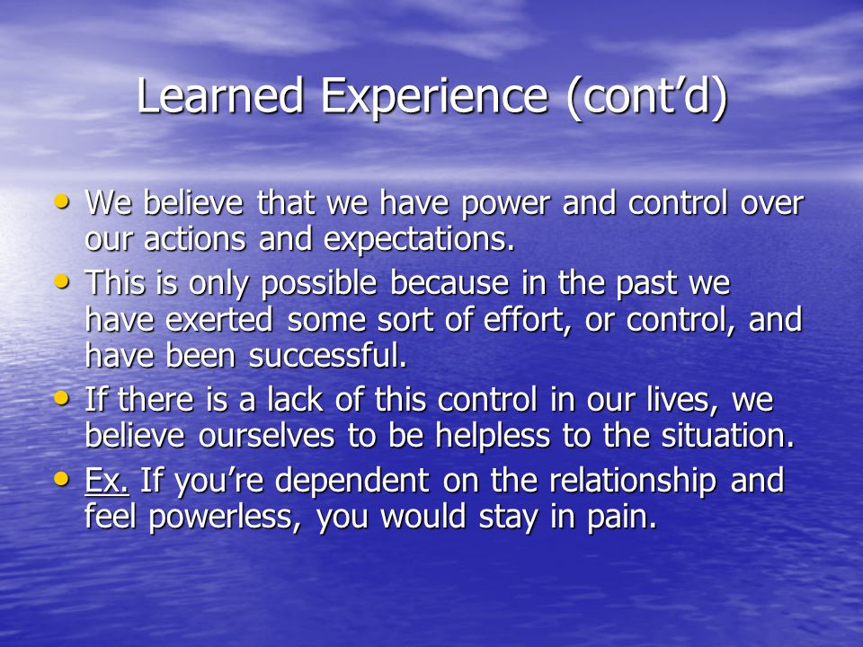 Learned Experience (cont'd) We believe that we have power and control over our actions and expectations. We believe that we have power and control ove