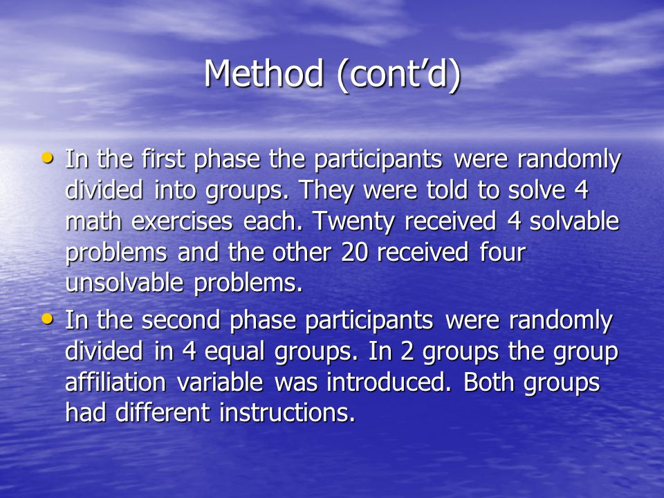 Method (cont'd) In the first phase the participants were randomly divided into groups. They were told to solve 4 math exercises each. Twenty received
