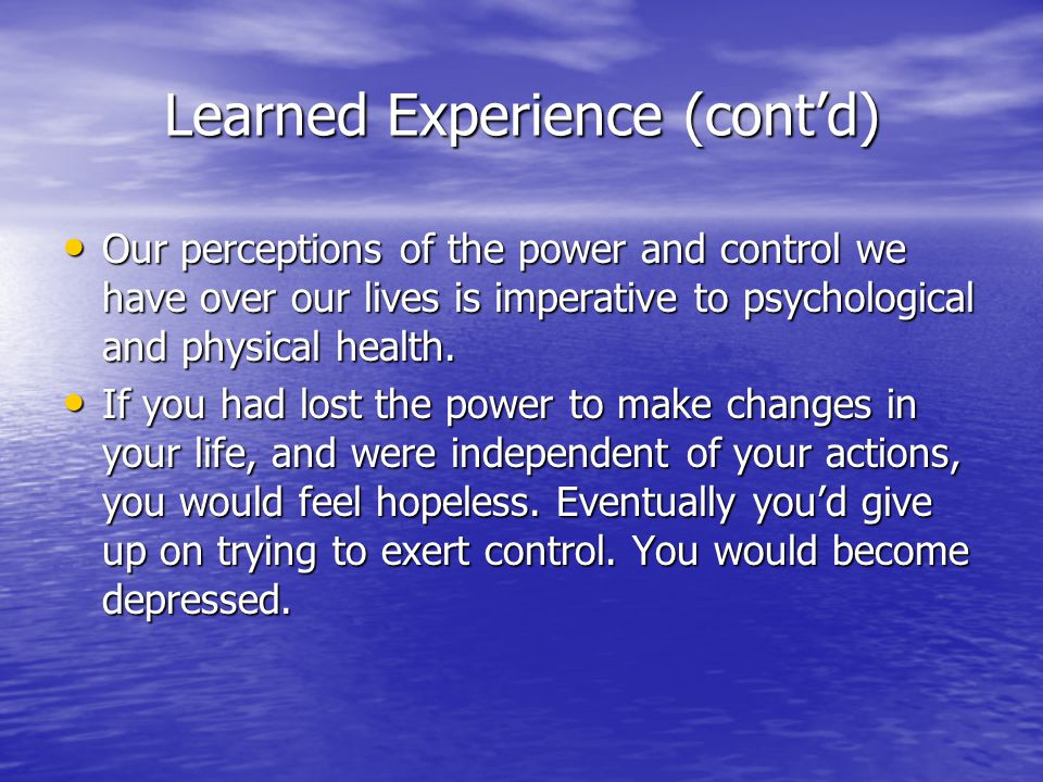 Learned Experience (cont'd) Martin Seligman, a behavioral psychologist, believes that our perception toward power and control are learned through our experiences.