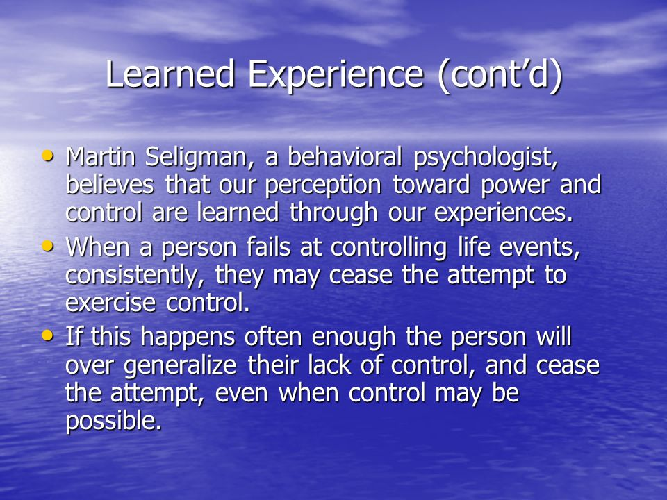 Learned Experience (cont'd) Martin Seligman, a behavioral psychologist, believes that our perception toward power and control are learned through our
