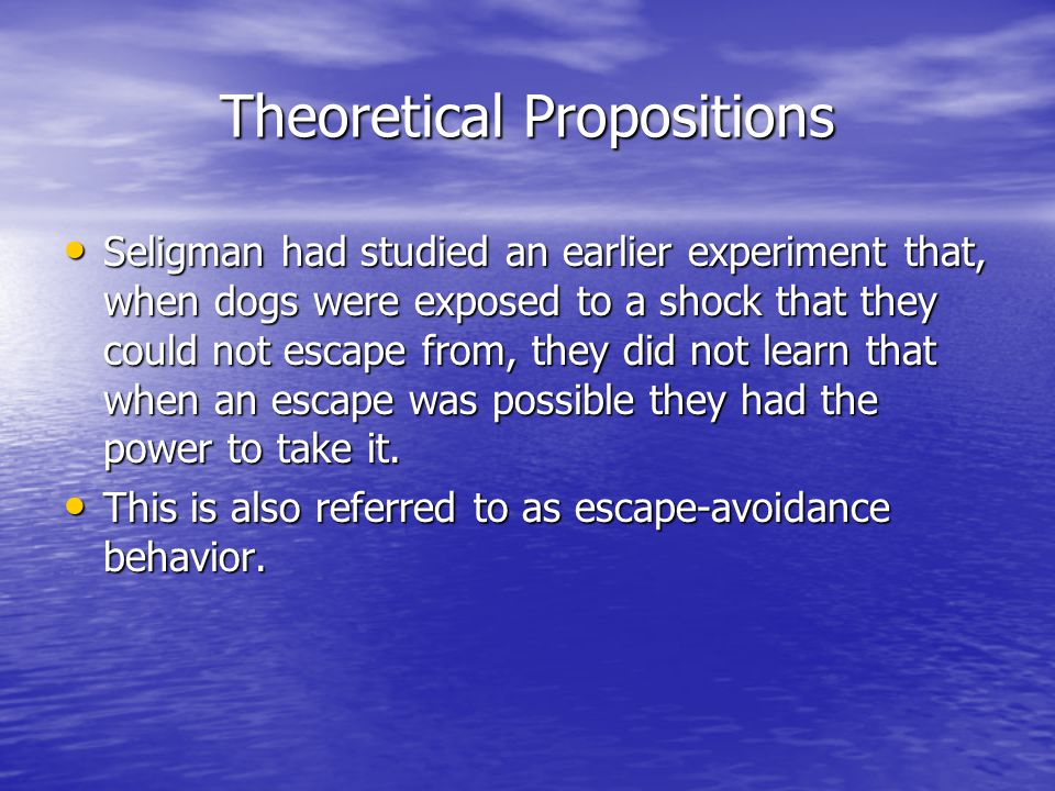 Theoretical Propositions (cont'd) Seligman theorized that the dogs previous experience of being shocked, in which their actions were ineffective, effected their future power of being able to escape from such situations.