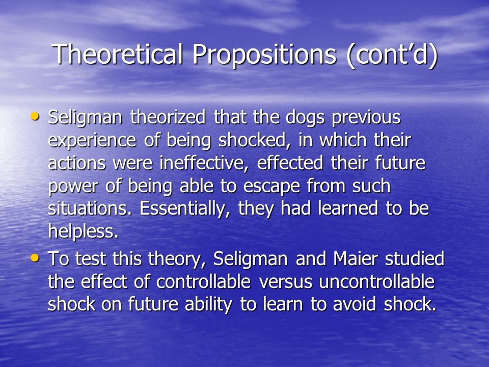 Theoretical Propositions (cont'd) Seligman theorized that the dogs previous experience of being shocked, in which their actions were ineffective, effe