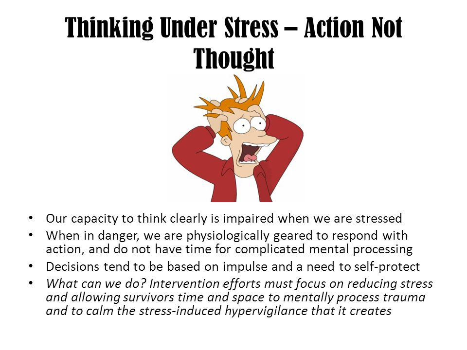 Thinking Under Stress – Action Not Thought Our capacity to think clearly is impaired when we are stressed When in danger, we are physiologically geare