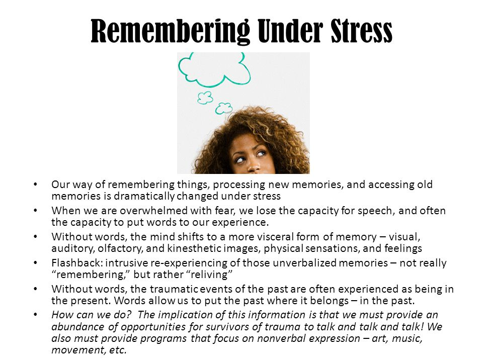 Remembering Under Stress Our way of remembering things, processing new memories, and accessing old memories is dramatically changed under stress When