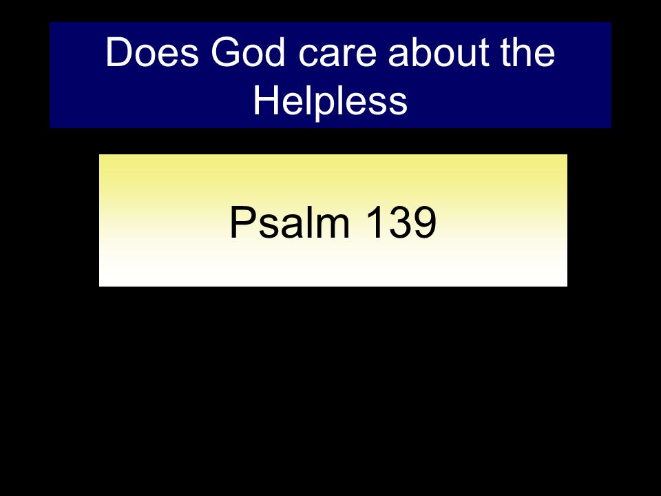 Does God care about the Helpless Psalm 139