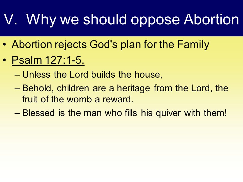 V. Why we should oppose Abortion Abortion rejects God s plan for the Family Psalm 127:1-5.