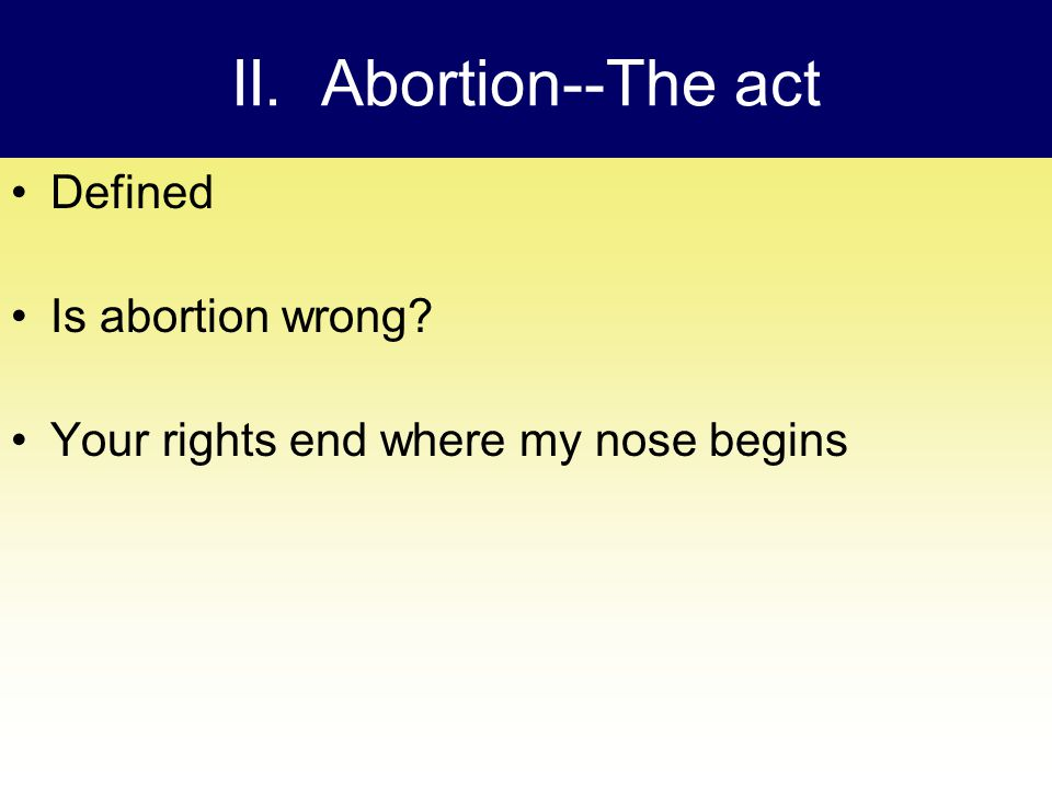 II. Abortion ‑‑ The act Defined Is abortion wrong Your rights end where my nose begins