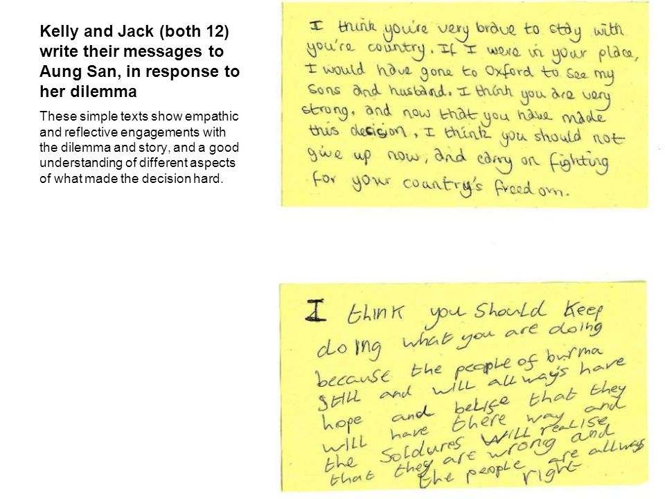 Kelly and Jack (both 12) write their messages to Aung San, in response to her dilemma These simple texts show empathic and reflective engagements with the dilemma and story, and a good understanding of different aspects of what made the decision hard.